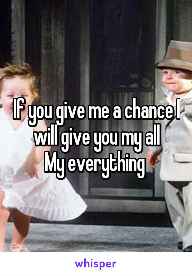 If you give me a chance I will give you my all My everything