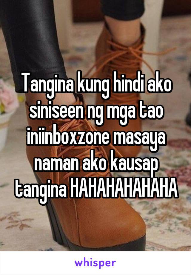 Tangina kung hindi ako siniseen ng mga tao iniinboxzone masaya naman ako kausap tangina HAHAHAHAHAHA