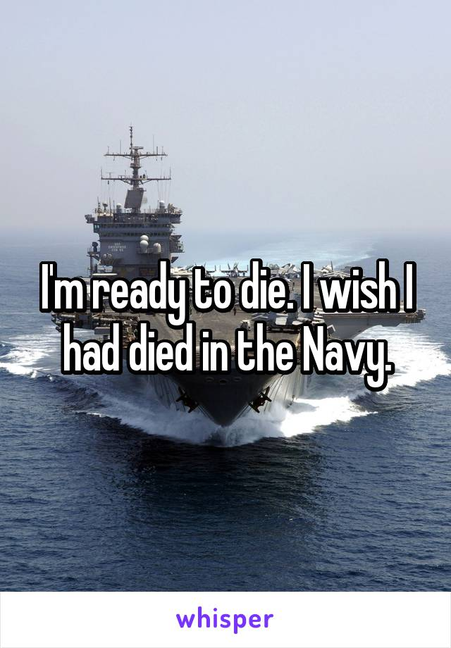 I'm ready to die. I wish I had died in the Navy.