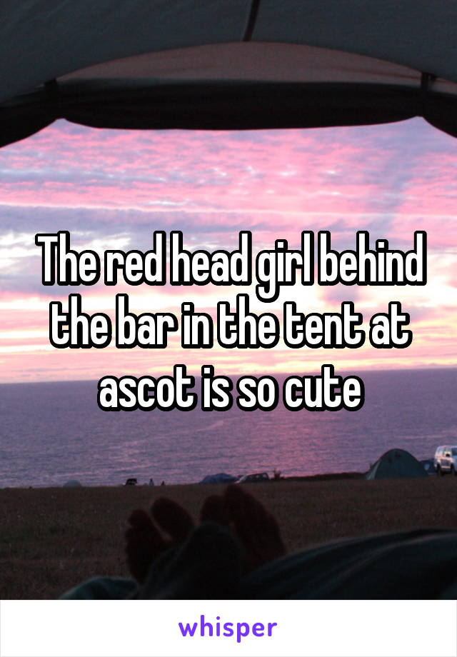 The red head girl behind the bar in the tent at ascot is so cute