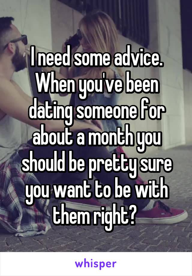 I need some advice. When you've been dating someone for about a month you should be pretty sure you want to be with them right?