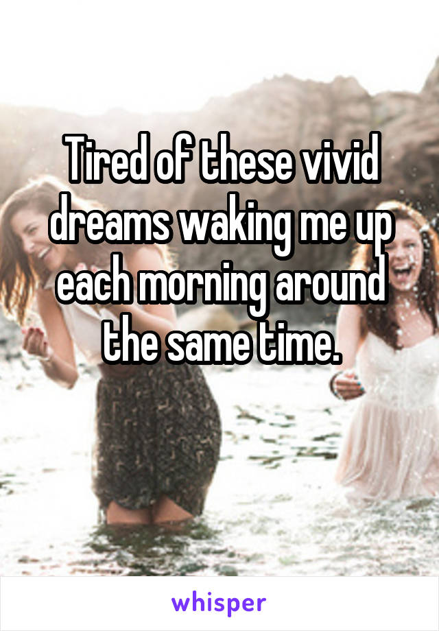 Tired of these vivid dreams waking me up each morning around the same time.