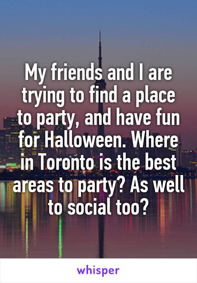 My friends and I are trying to find a place to party, and have fun for Halloween. Where in Toronto is the best areas to party? As well to social too?