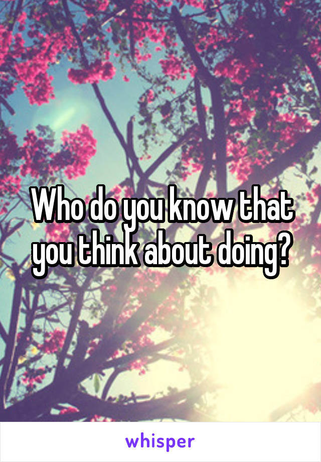 Who do you know that you think about doing?