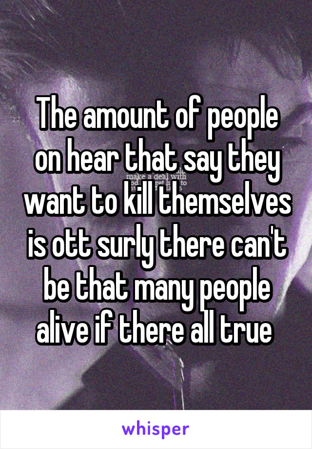 The amount of people on hear that say they want to kill themselves is ott surly there can't be that many people alive if there all true