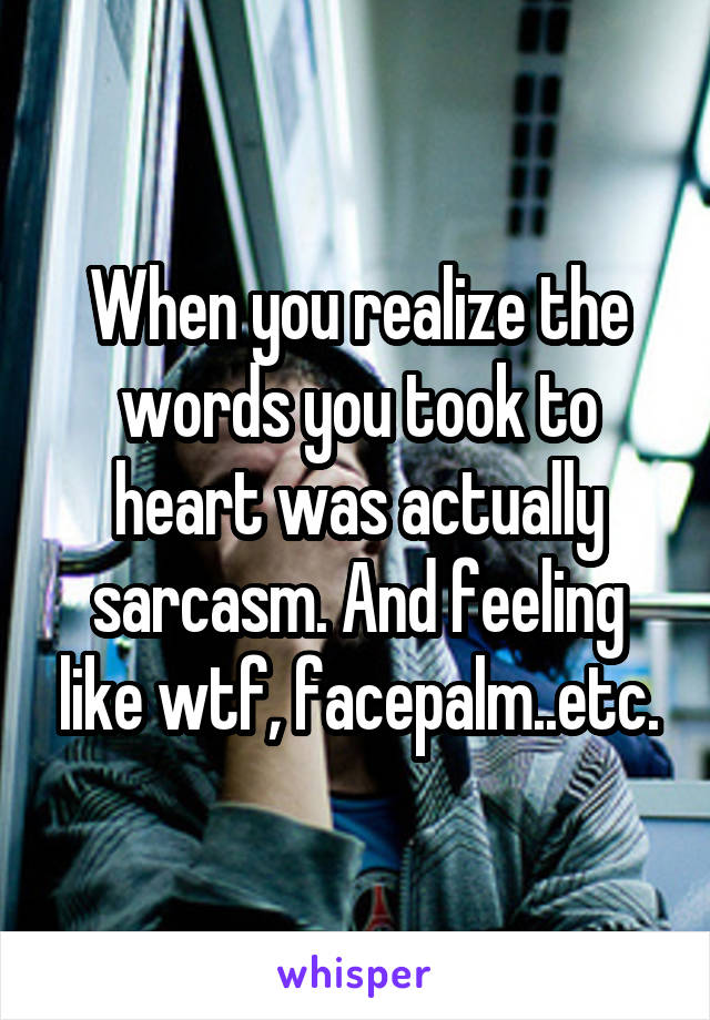 When you realize the words you took to heart was actually sarcasm. And feeling like wtf, facepalm..etc.