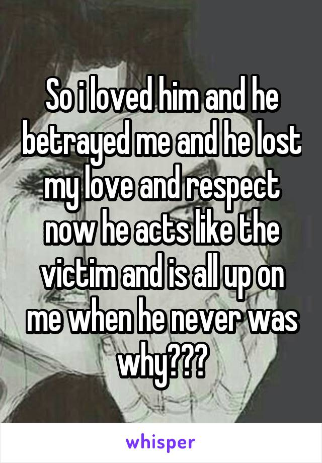 So i loved him and he betrayed me and he lost my love and respect now he acts like the victim and is all up on me when he never was why???