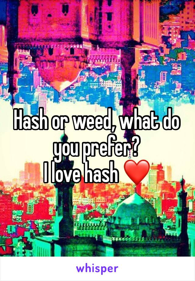 Hash or weed, what do you prefer? I love hash ❤️