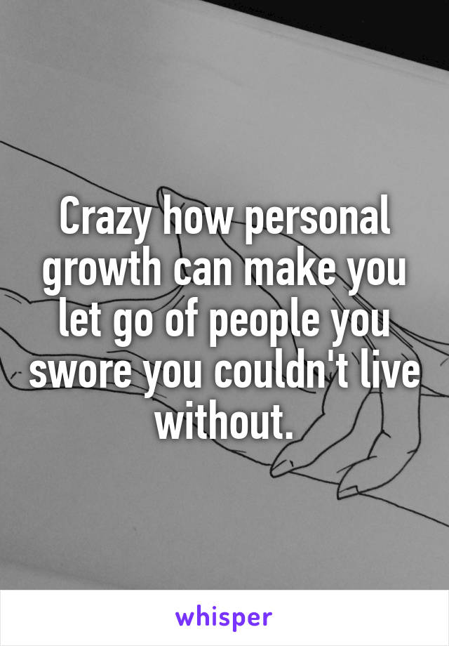 Crazy how personal growth can make you let go of people you swore you couldn't live without.