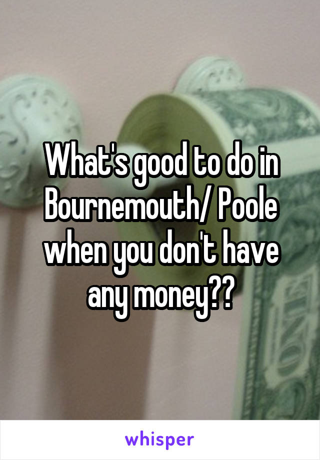 What's good to do in Bournemouth/ Poole when you don't have any money??