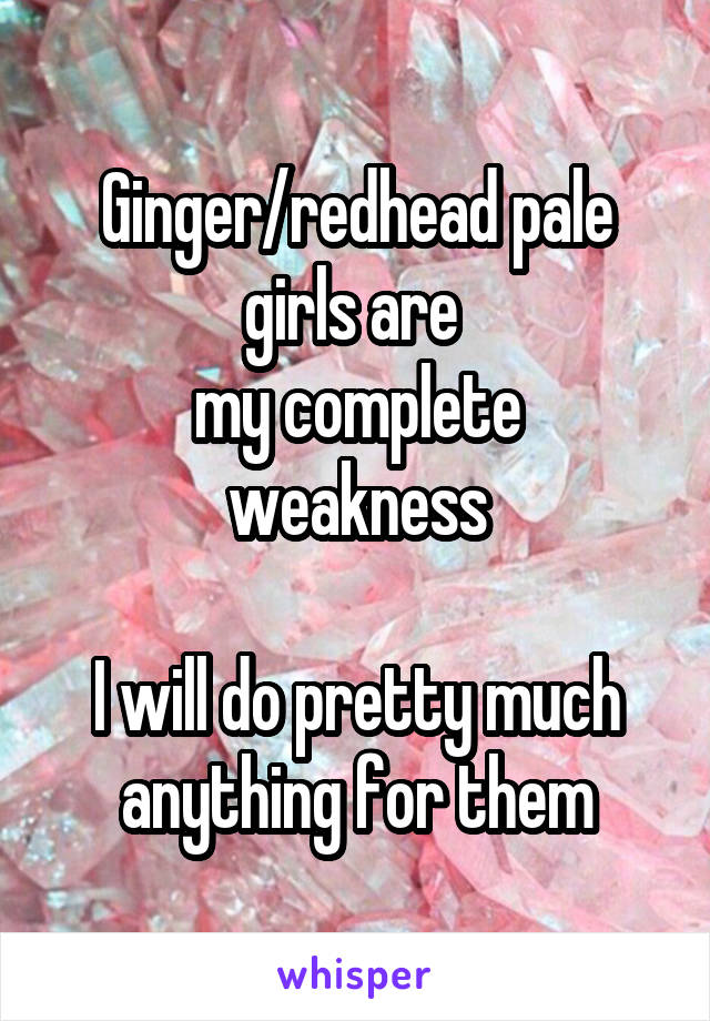 Ginger/redhead pale girls are  my complete weakness  I will do pretty much anything for them