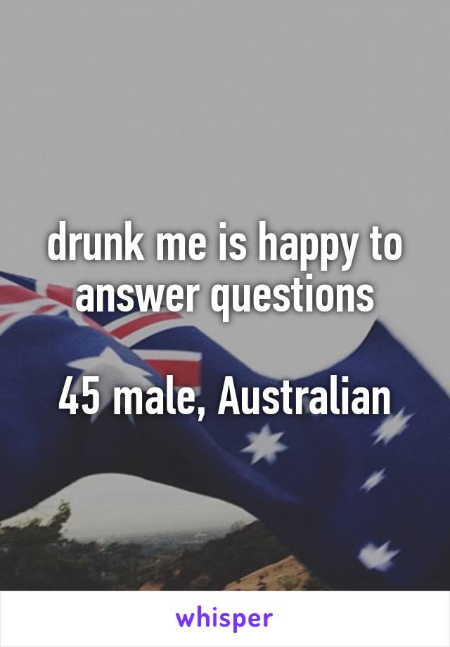 drunk me is happy to answer questions  45 male, Australian