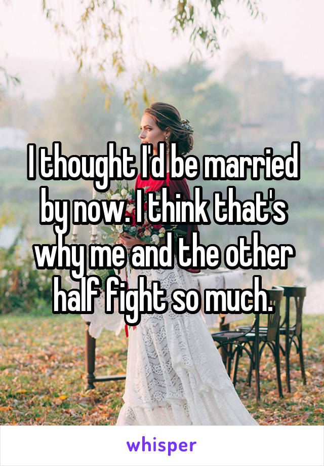 I thought I'd be married by now. I think that's why me and the other half fight so much.