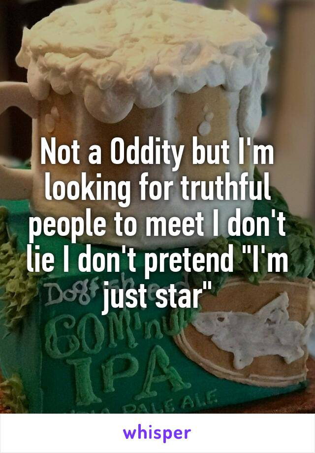 """Not a Oddity but I'm looking for truthful people to meet I don't lie I don't pretend """"I'm just star"""""""