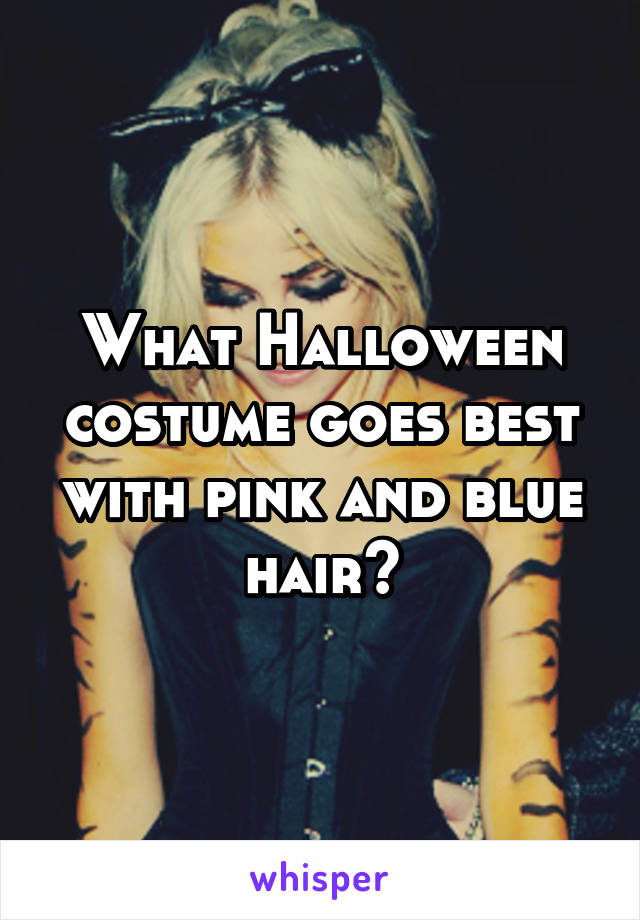 What Halloween costume goes best with pink and blue hair?