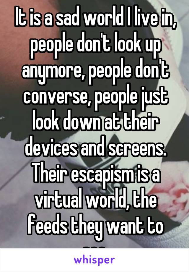It is a sad world I live in, people don't look up anymore, people don't converse, people just look down at their devices and screens. Their escapism is a virtual world, the feeds they want to see.