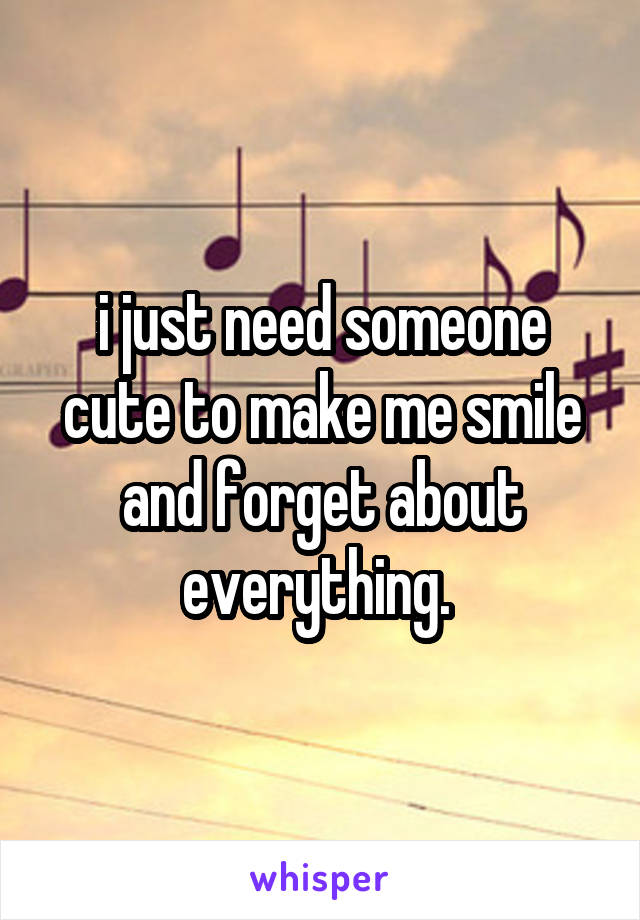 i just need someone cute to make me smile and forget about everything.