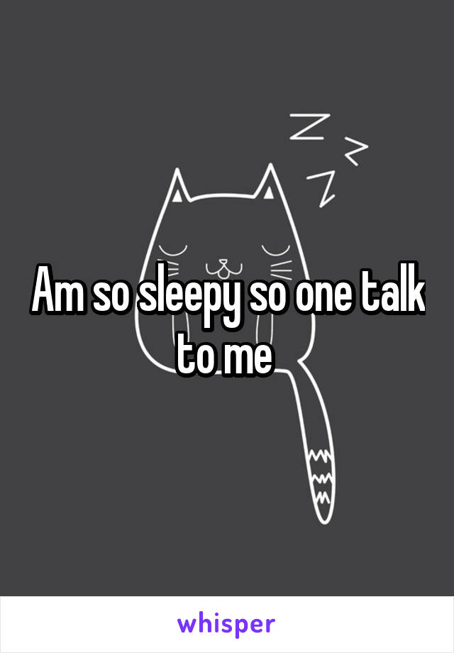 Am so sleepy so one talk to me