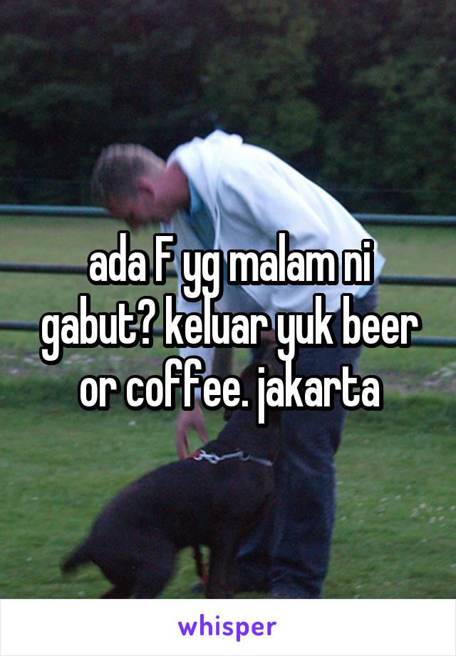 ada F yg malam ni gabut? keluar yuk beer or coffee. jakarta