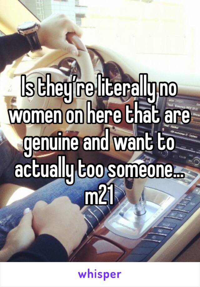 Is they're literally no women on here that are genuine and want to actually too someone... m21