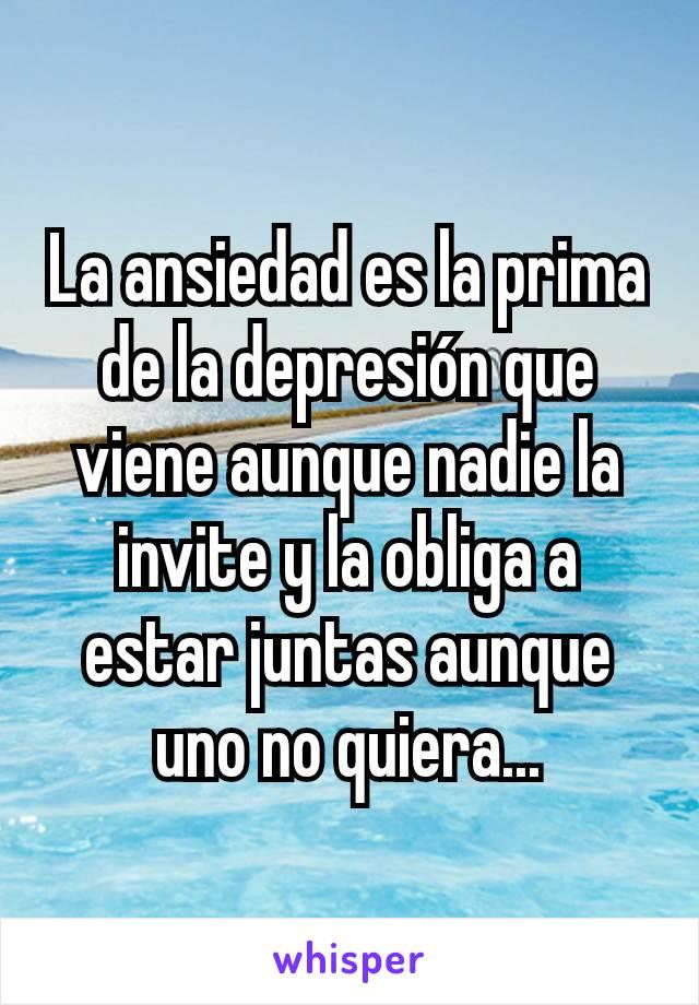 La ansiedad es la prima de la depresión que viene aunque nadie la invite y la obliga a estar juntas aunque uno no quiera...