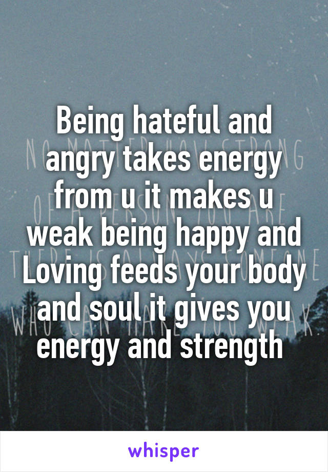 Being hateful and angry takes energy from u it makes u weak being happy and Loving feeds your body and soul it gives you energy and strength