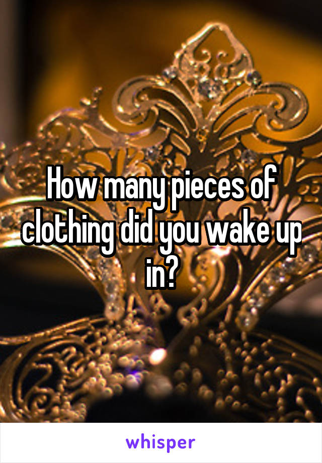 How many pieces of clothing did you wake up in?