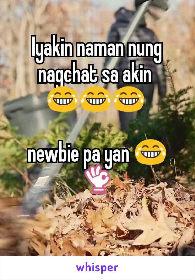 Iyakin naman nung nagchat sa akin  😂😂😂   newbie pa yan 😂👌