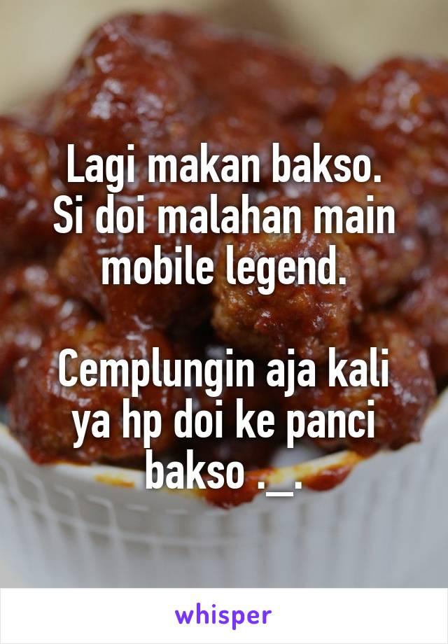 Lagi makan bakso. Si doi malahan main mobile legend.  Cemplungin aja kali ya hp doi ke panci bakso ._.