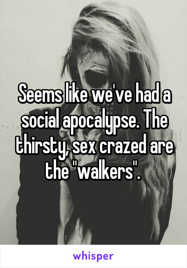 """Seems like we've had a social apocalypse. The thirsty, sex crazed are the """"walkers""""."""