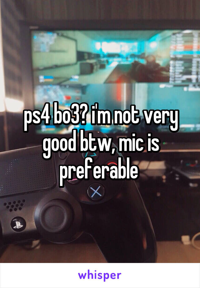 ps4 bo3? i'm not very good btw, mic is preferable