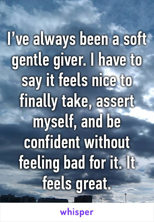 I've always been a soft gentle giver. I have to say it feels nice to finally take, assert myself, and be confident without feeling bad for it. It feels great.