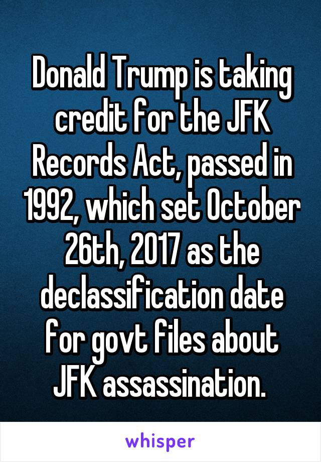 Donald Trump is taking credit for the JFK Records Act, passed in 1992, which set October 26th, 2017 as the declassification date for govt files about JFK assassination.