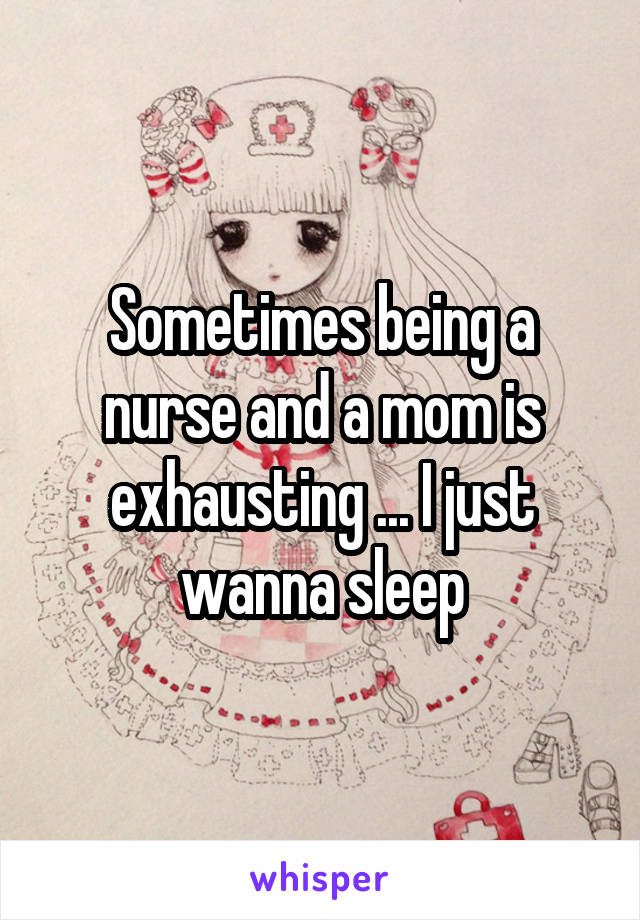 Sometimes being a nurse and a mom is exhausting ... I just wanna sleep