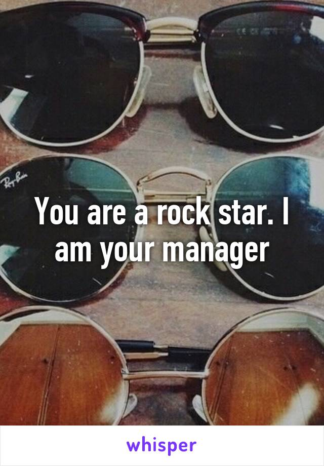 You are a rock star. I am your manager