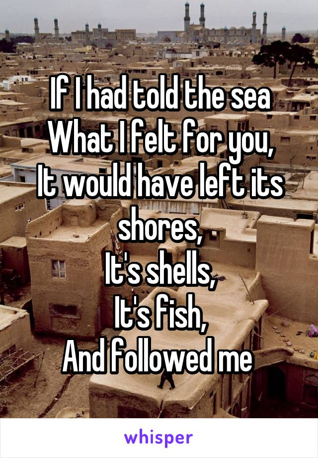 If I had told the sea What I felt for you, It would have left its shores, It's shells, It's fish, And followed me