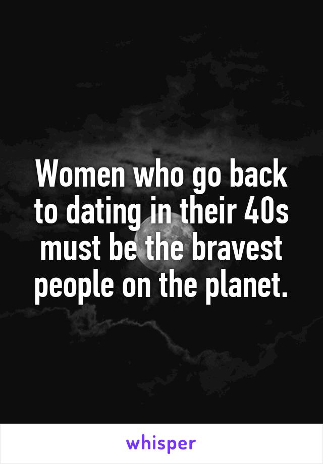 Women who go back to dating in their 40s must be the bravest people on the planet.