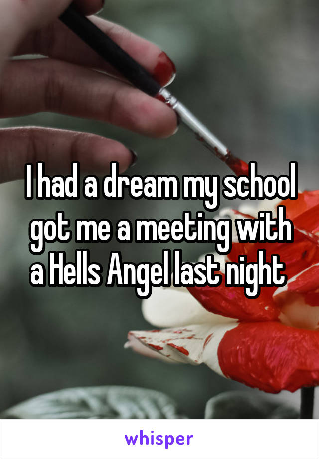I had a dream my school got me a meeting with a Hells Angel last night