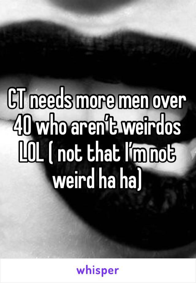 CT needs more men over 40 who aren't weirdos LOL ( not that I'm not weird ha ha)