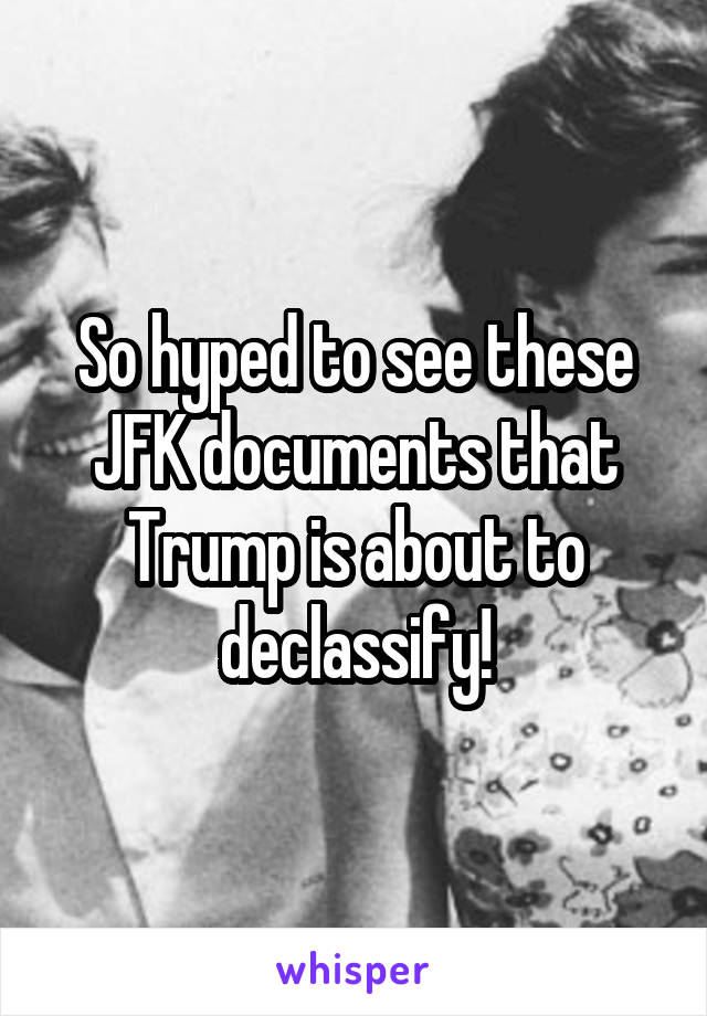 So hyped to see these JFK documents that Trump is about to declassify!