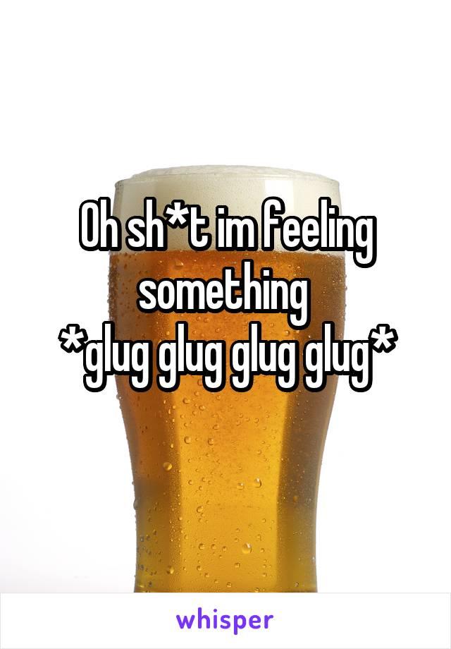 Oh sh*t im feeling something  *glug glug glug glug*