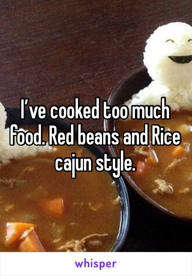 I've cooked too much food. Red beans and Rice cajun style.