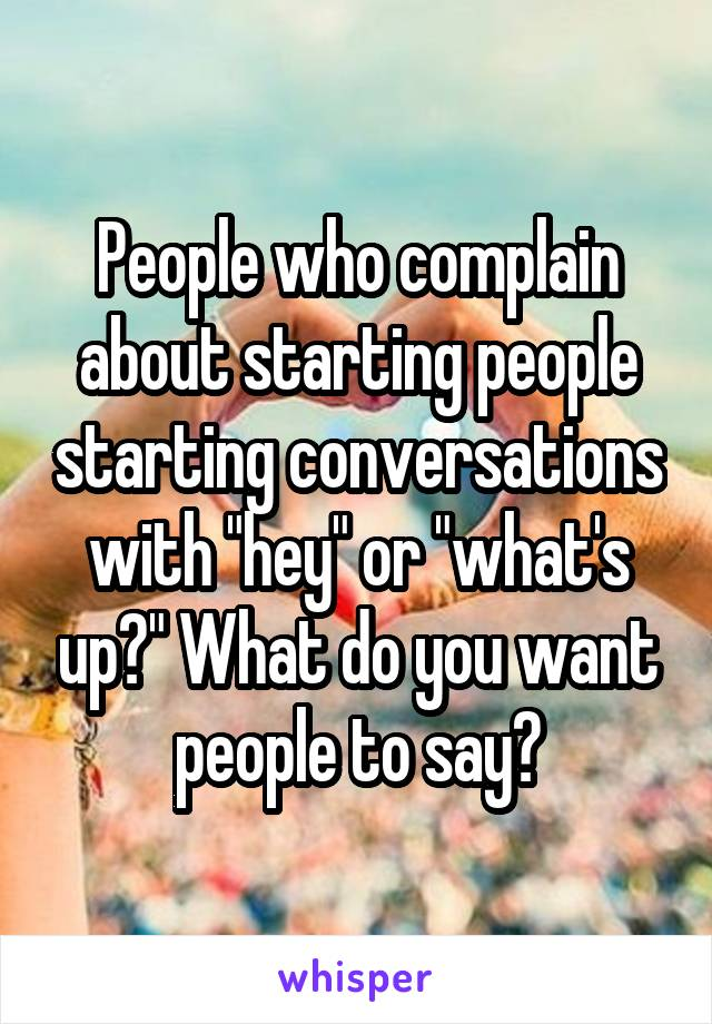 "People who complain about starting people starting conversations with ""hey"" or ""what's up?"" What do you want people to say?"