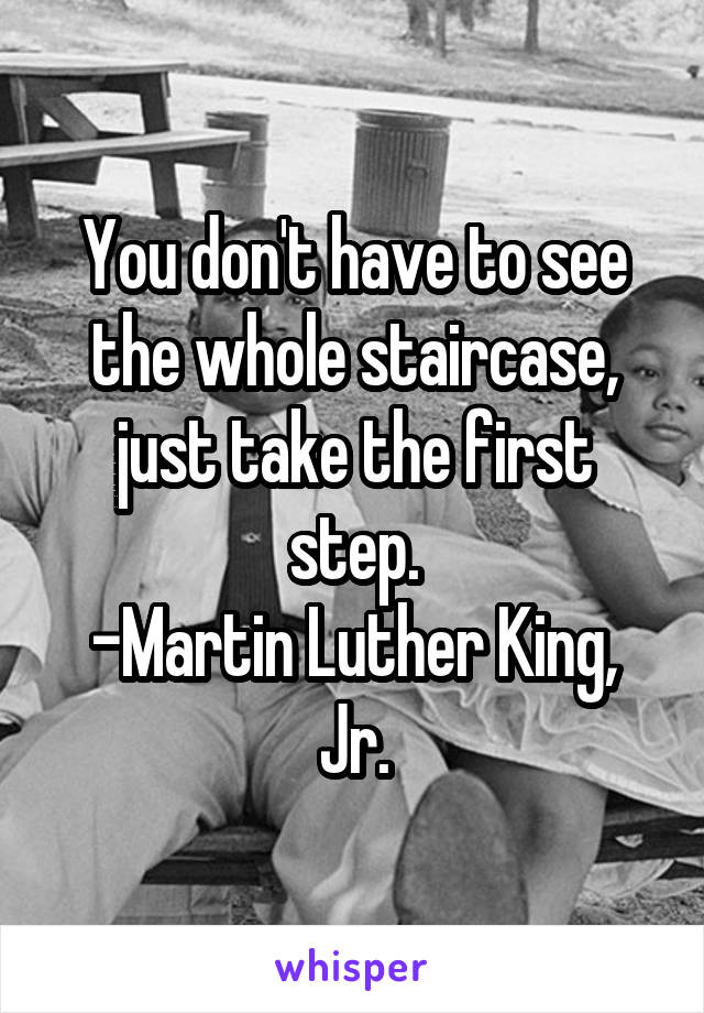 You don't have to see the whole staircase, just take the first step. -Martin Luther King, Jr.