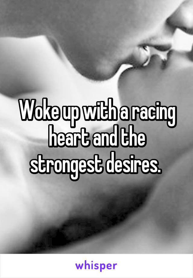 Woke up with a racing heart and the strongest desires.