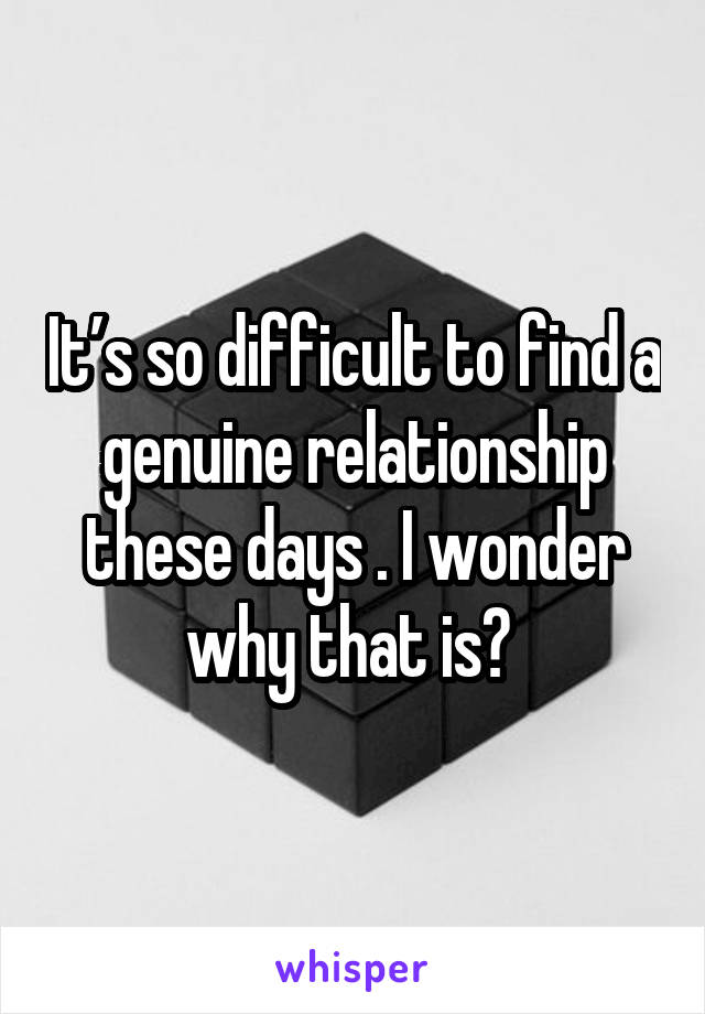 It's so difficult to find a genuine relationship these days . I wonder why that is?