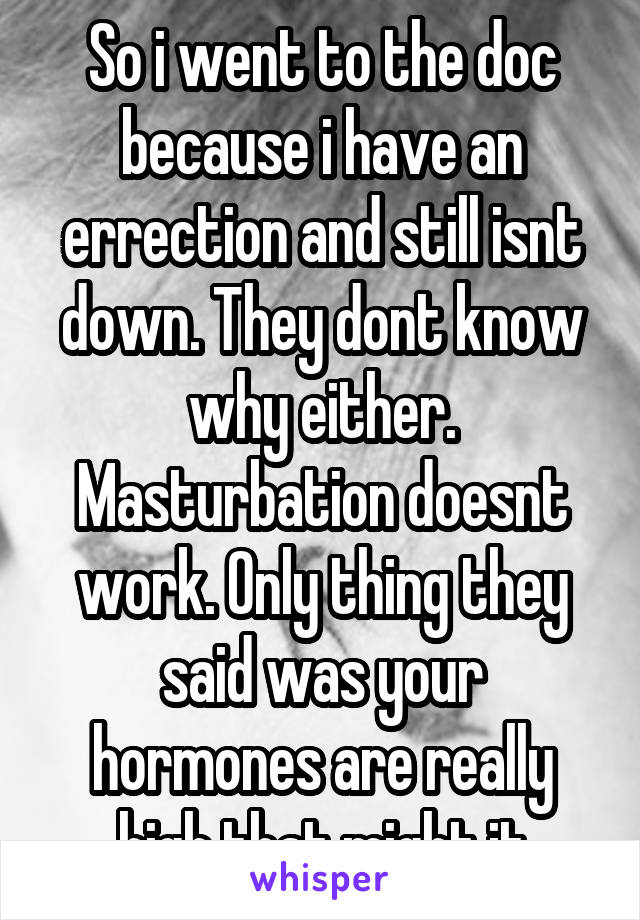 So i went to the doc because i have an errection and still isnt down. They dont know why either. Masturbation doesnt work. Only thing they said was your hormones are really high that might it