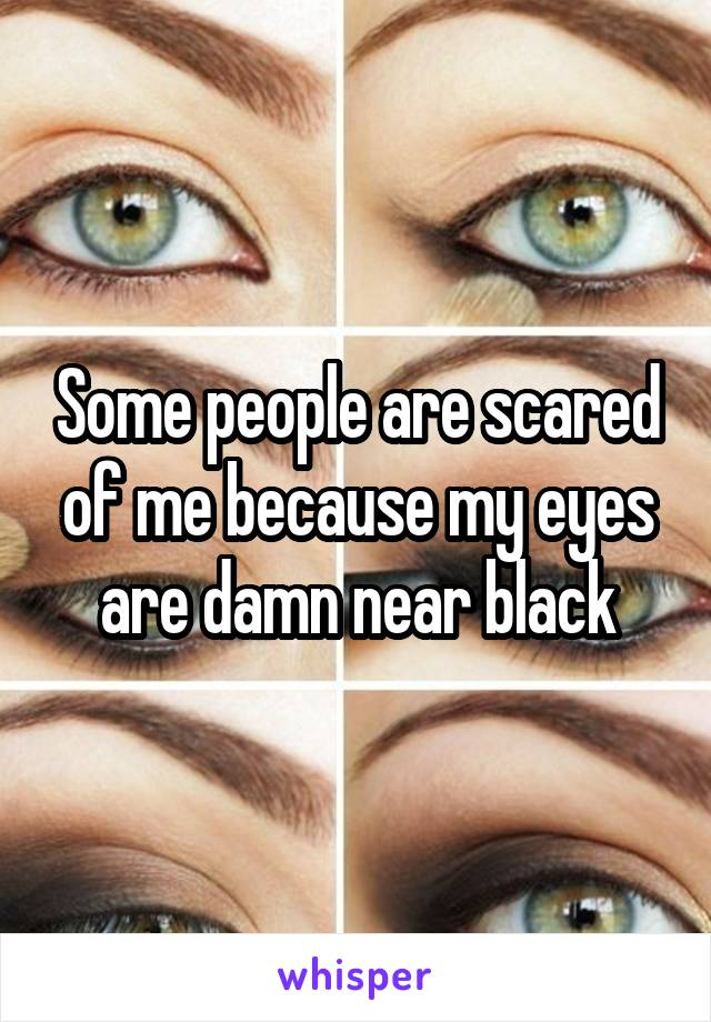 Some people are scared of me because my eyes are damn near black