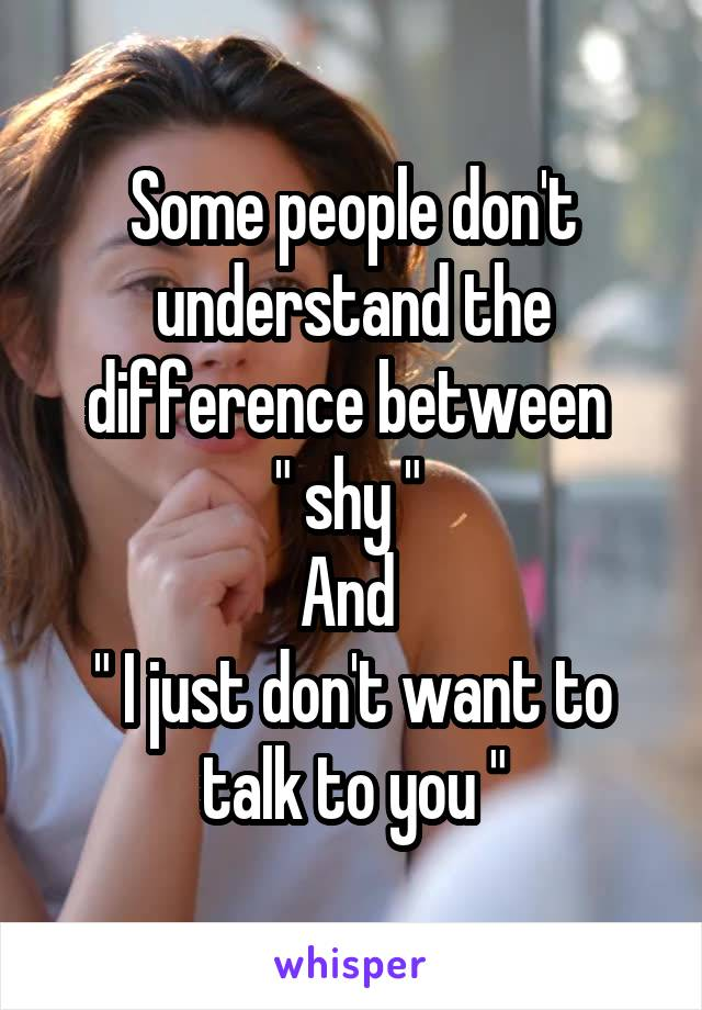 "Some people don't understand the difference between  "" shy ""  And  "" I just don't want to talk to you """