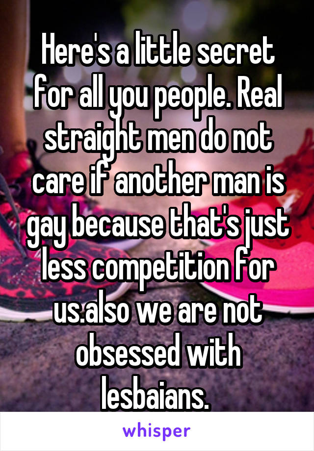 Here's a little secret for all you people. Real straight men do not care if another man is gay because that's just less competition for us.also we are not obsessed with lesbaians.